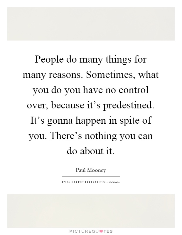 People do many things for many reasons. Sometimes, what you do you have no control over, because it's predestined. It's gonna happen in spite of you. There's nothing you can do about it Picture Quote #1