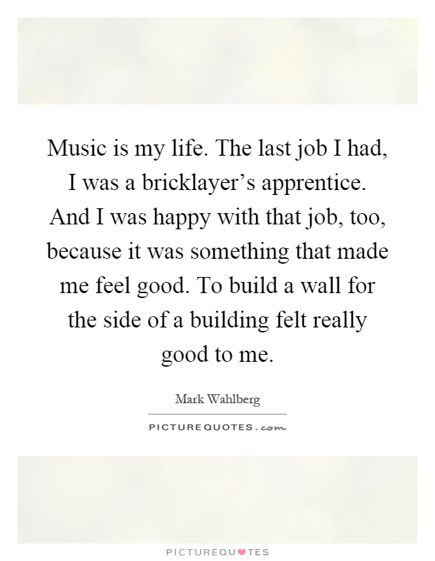 Music is my life. The last job I had, I was a bricklayer's apprentice. And I was happy with that job, too, because it was something that made me feel good. To build a wall for the side of a building felt really good to me Picture Quote #1