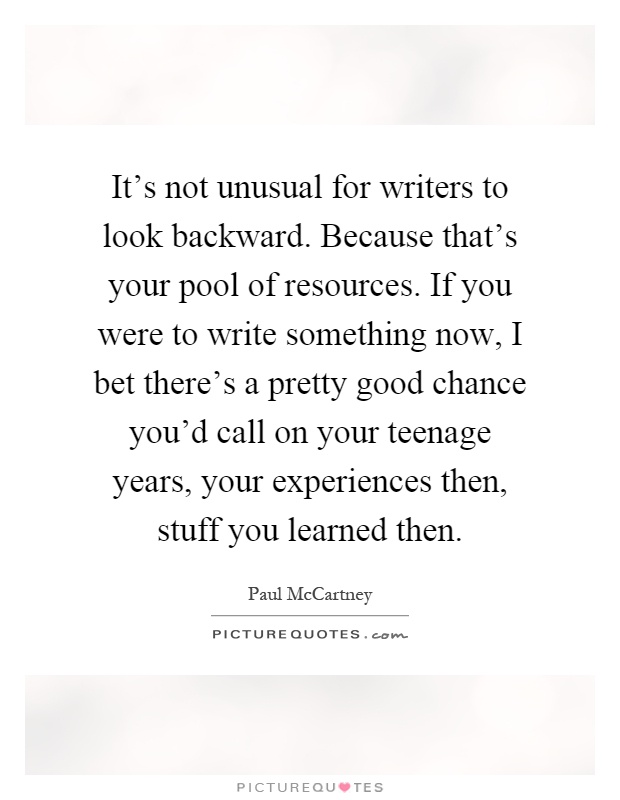 It's not unusual for writers to look backward. Because that's your pool of resources. If you were to write something now, I bet there's a pretty good chance you'd call on your teenage years, your experiences then, stuff you learned then Picture Quote #1