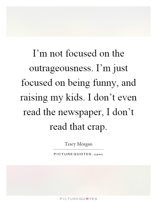 I'm not focused on the outrageousness. I'm just focused on being funny, and raising my kids. I don't even read the newspaper, I don't read that crap Picture Quote #1