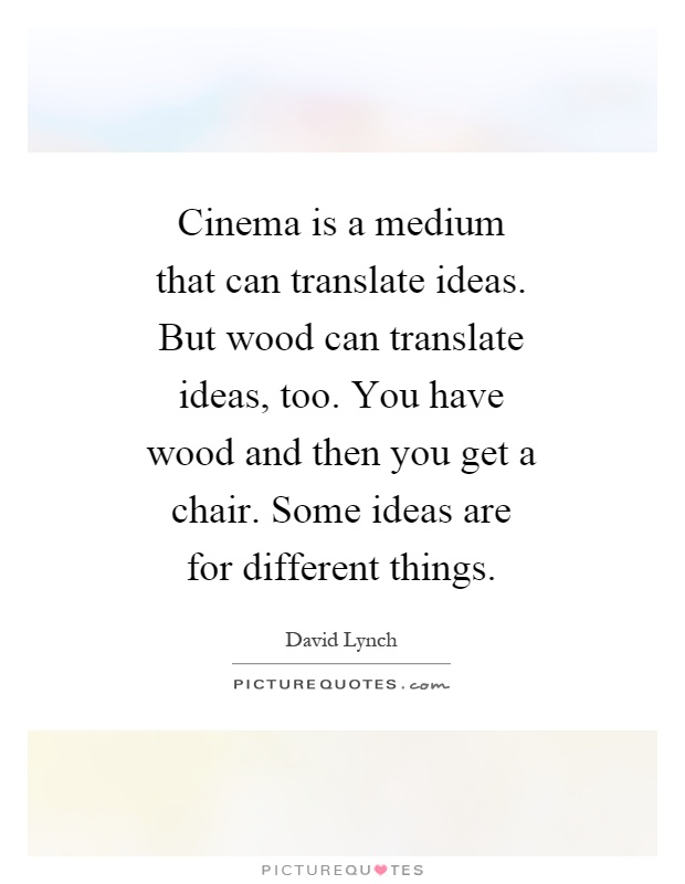 Cinema is a medium that can translate ideas. But wood can translate ideas, too. You have wood and then you get a chair. Some ideas are for different things Picture Quote #1