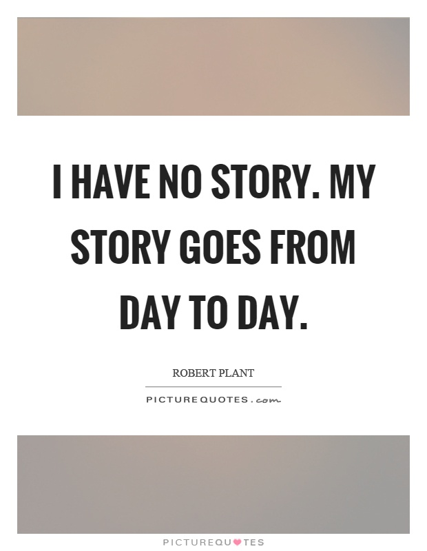 I have no story. My story goes from day to day Picture Quote #1