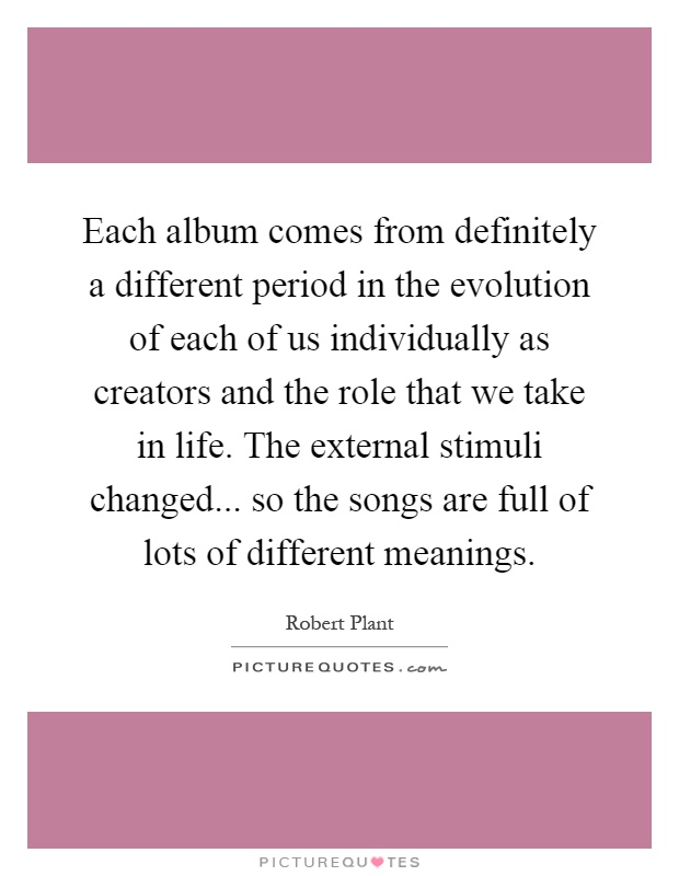 Each album comes from definitely a different period in the evolution of each of us individually as creators and the role that we take in life. The external stimuli changed... so the songs are full of lots of different meanings Picture Quote #1