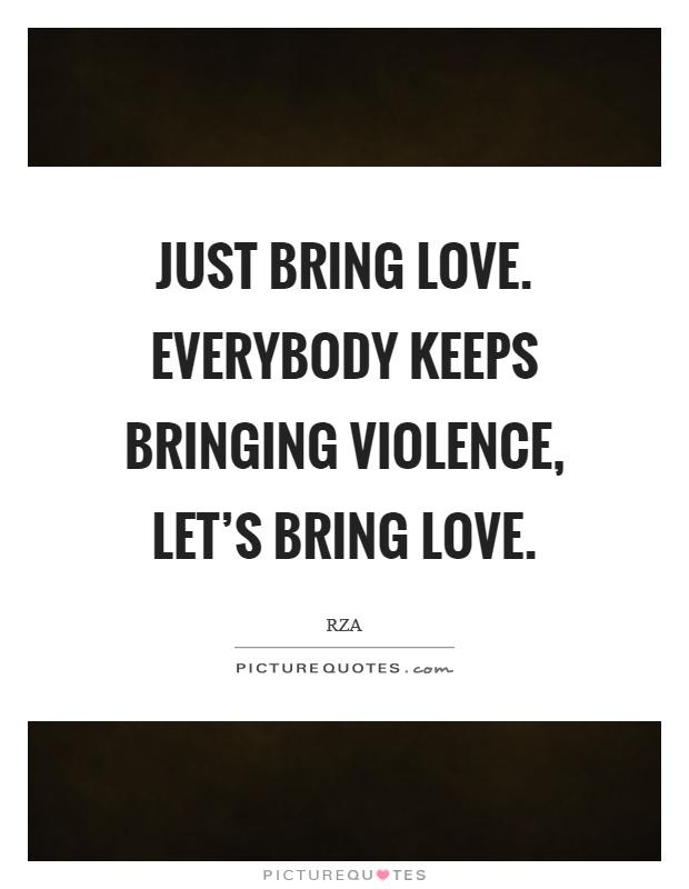 just bring love everybody keeps bringing violence let s