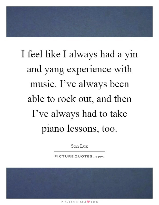 I feel like I always had a yin and yang experience with music. I've always been able to rock out, and then I've always had to take piano lessons, too Picture Quote #1