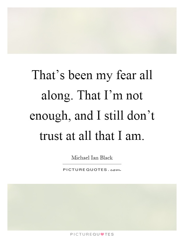 That's been my fear all along. That I'm not enough, and I still don't trust at all that I am Picture Quote #1