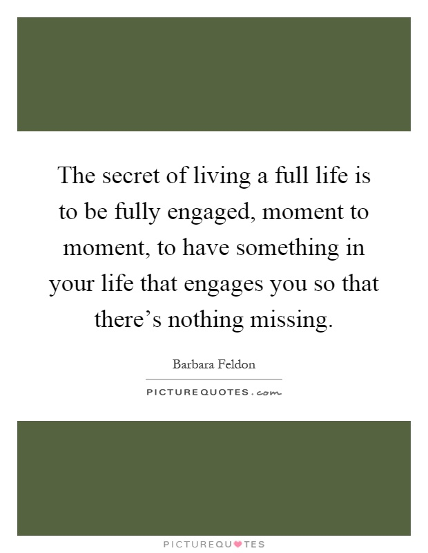 The secret of living a full life is to be fully engaged, moment to moment, to have something in your life that engages you so that there's nothing missing Picture Quote #1