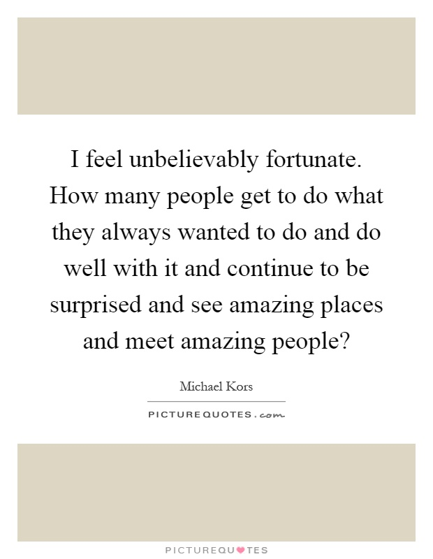 I feel unbelievably fortunate. How many people get to do what they always wanted to do and do well with it and continue to be surprised and see amazing places and meet amazing people? Picture Quote #1
