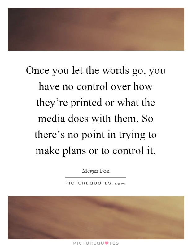 Once you let the words go, you have no control over how they're printed or what the media does with them. So there's no point in trying to make plans or to control it Picture Quote #1