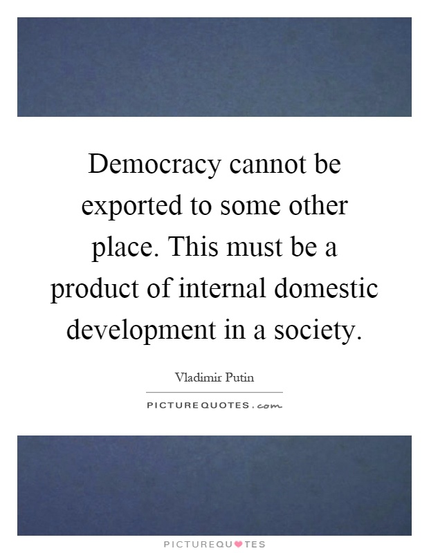 Democracy cannot be exported to some other place. This must be a product of internal domestic development in a society Picture Quote #1