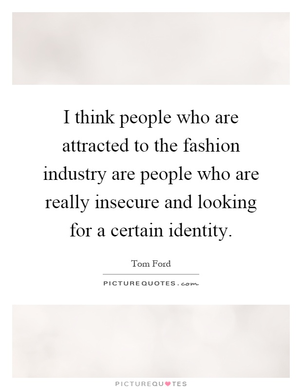 I think people who are attracted to the fashion industry are people who are really insecure and looking for a certain identity Picture Quote #1