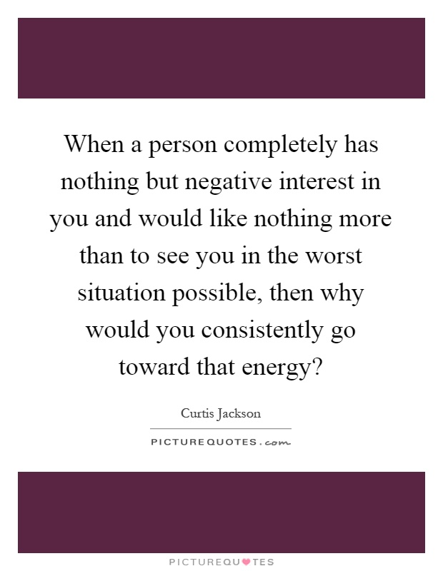 When a person completely has nothing but negative interest in you and would like nothing more than to see you in the worst situation possible, then why would you consistently go toward that energy? Picture Quote #1