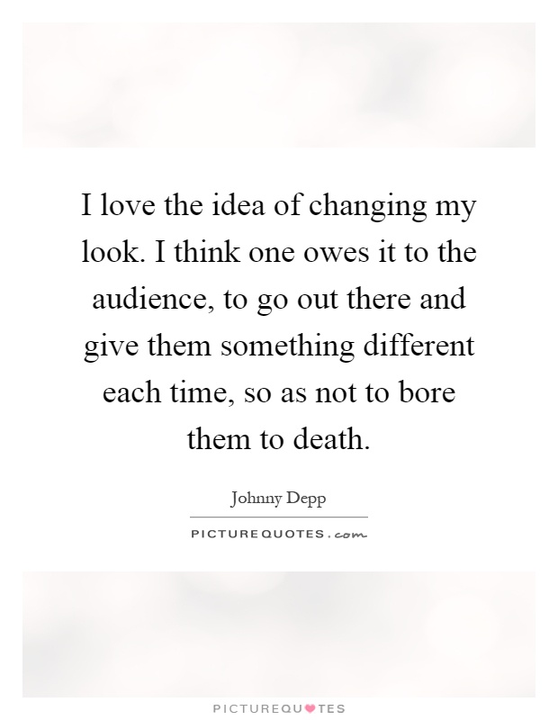 I love the idea of changing my look. I think one owes it to the audience, to go out there and give them something different each time, so as not to bore them to death Picture Quote #1