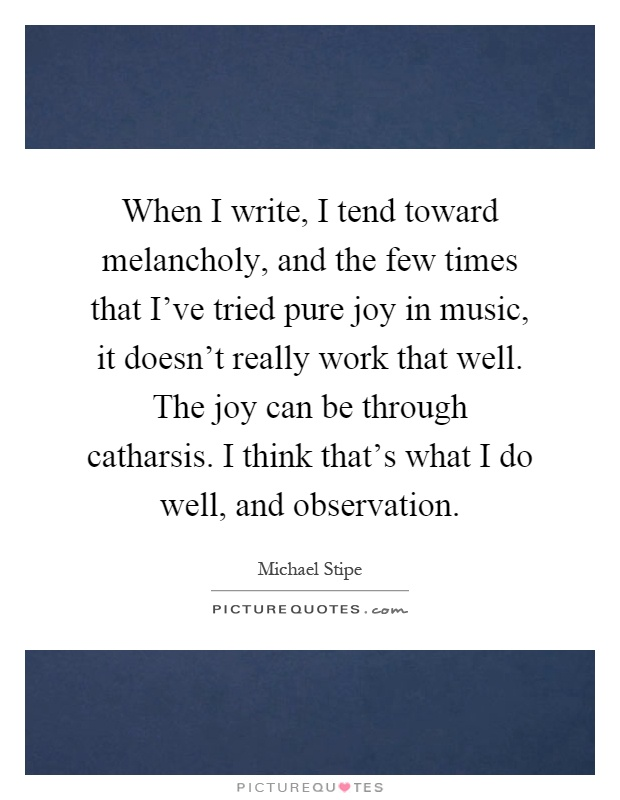 When I write, I tend toward melancholy, and the few times that I've tried pure joy in music, it doesn't really work that well. The joy can be through catharsis. I think that's what I do well, and observation Picture Quote #1
