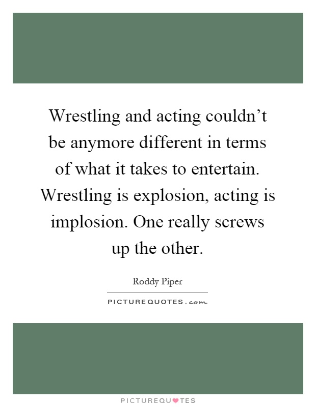 Wrestling and acting couldn't be anymore different in terms of what it takes to entertain. Wrestling is explosion, acting is implosion. One really screws up the other Picture Quote #1