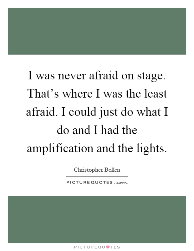 I was never afraid on stage. That's where I was the least afraid. I could just do what I do and I had the amplification and the lights Picture Quote #1