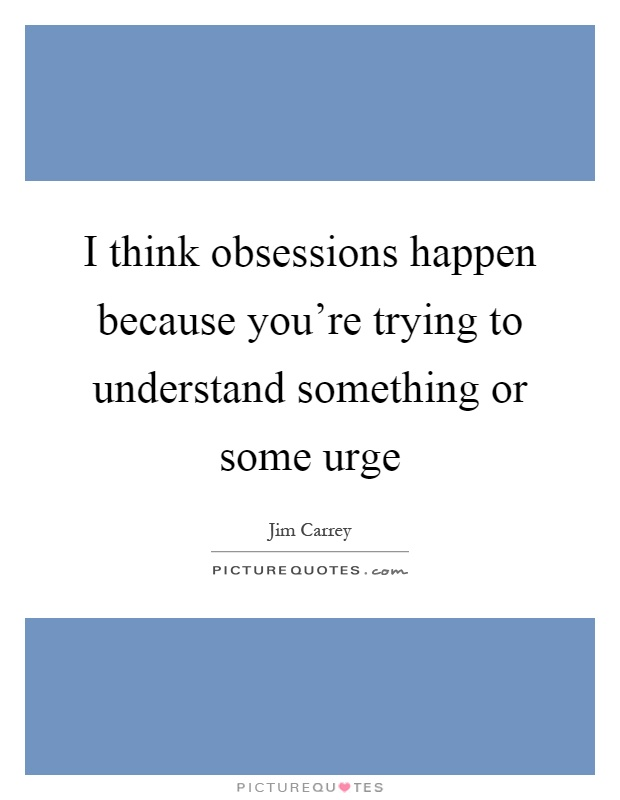 I think obsessions happen because you're trying to understand something or some urge Picture Quote #1