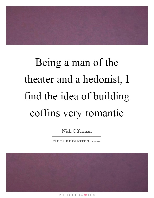 Being a man of the theater and a hedonist, I find the idea of building coffins very romantic Picture Quote #1