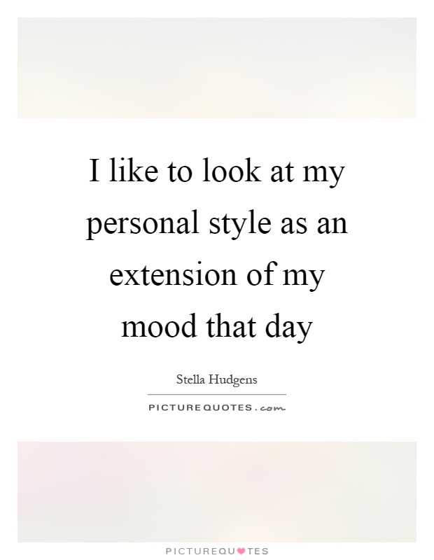 I like to look at my personal style as an extension of my mood that day Picture Quote #1