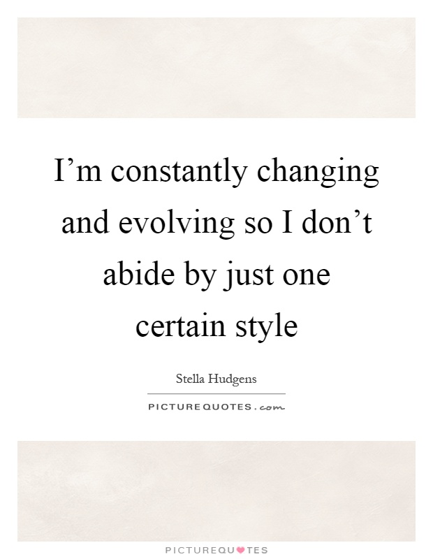 I'm constantly changing and evolving so I don't abide by just one certain style Picture Quote #1
