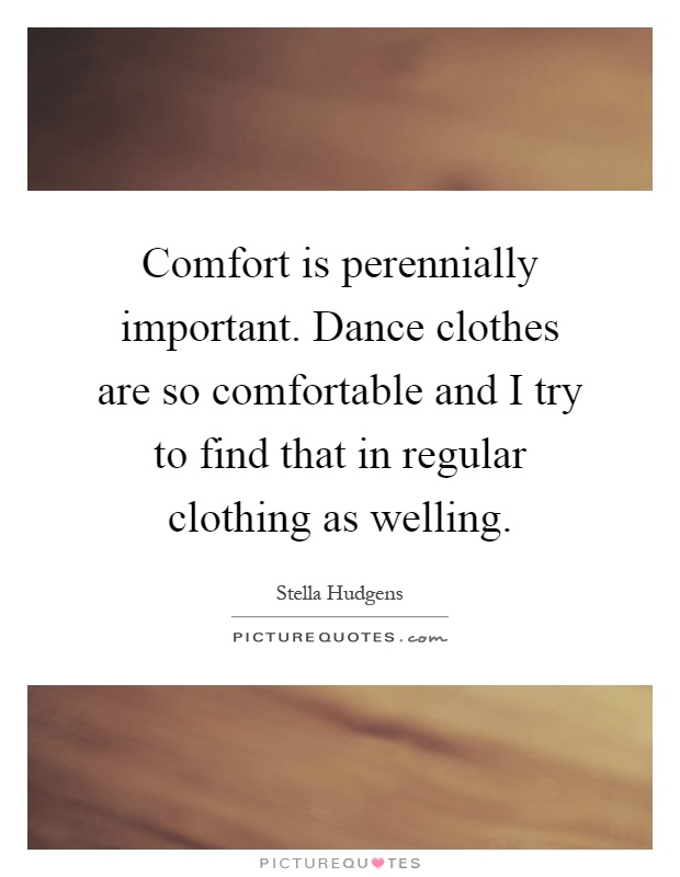 Comfort is perennially important. Dance clothes are so comfortable and I try to find that in regular clothing as welling Picture Quote #1