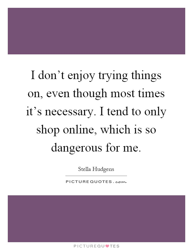 I don't enjoy trying things on, even though most times it's necessary. I tend to only shop online, which is so dangerous for me Picture Quote #1