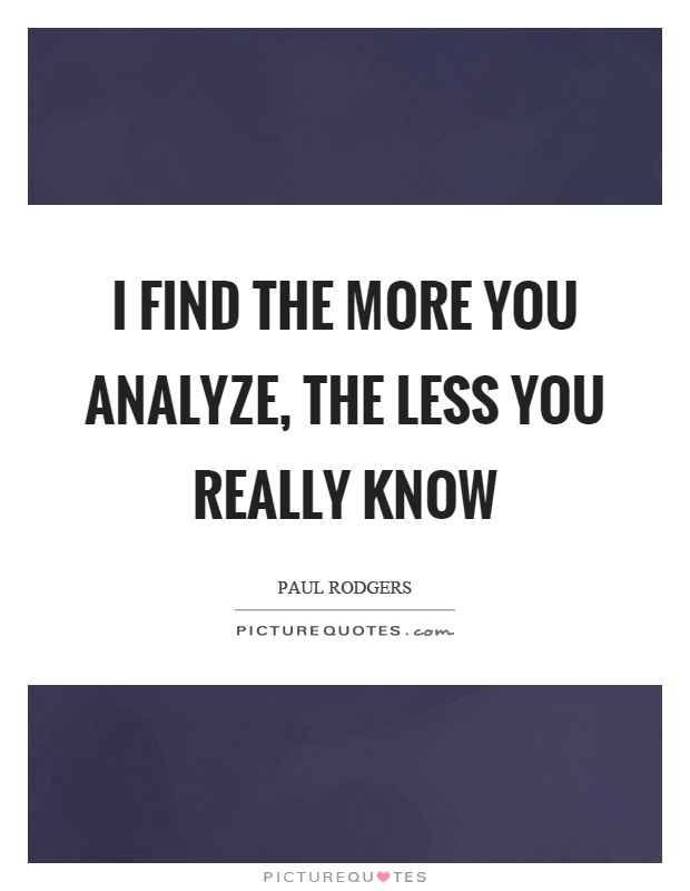 I find the more you analyze, the less you really know Picture Quote #1
