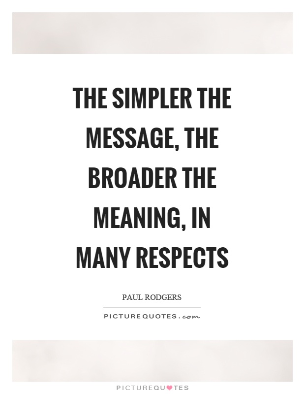 The simpler the message, the broader the meaning, in many respects Picture Quote #1