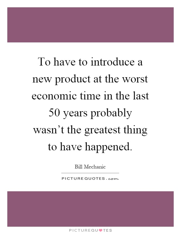 To have to introduce a new product at the worst economic time in the last 50 years probably wasn't the greatest thing to have happened Picture Quote #1