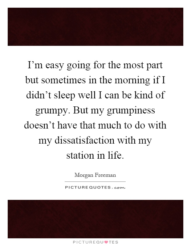 I'm easy going for the most part but sometimes in the morning if I didn't sleep well I can be kind of grumpy. But my grumpiness doesn't have that much to do with my dissatisfaction with my station in life Picture Quote #1