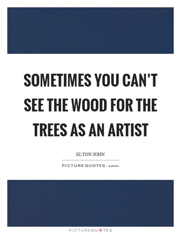 Sometimes you can't see the wood for the trees as an artist Picture Quote #1