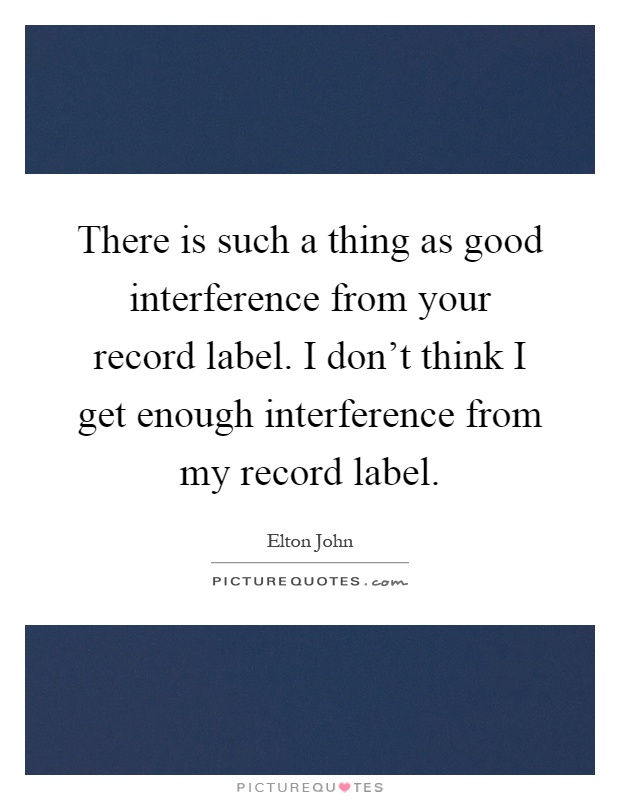 There is such a thing as good interference from your record label. I don't think I get enough interference from my record label Picture Quote #1