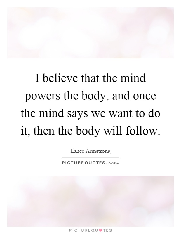 I believe that the mind powers the body, and once the mind says we want to do it, then the body will follow Picture Quote #1