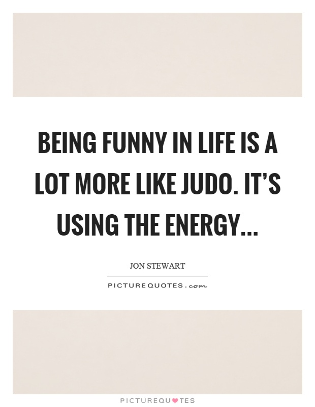 Being funny in life is a lot more like judo. It's using the energy Picture Quote #1