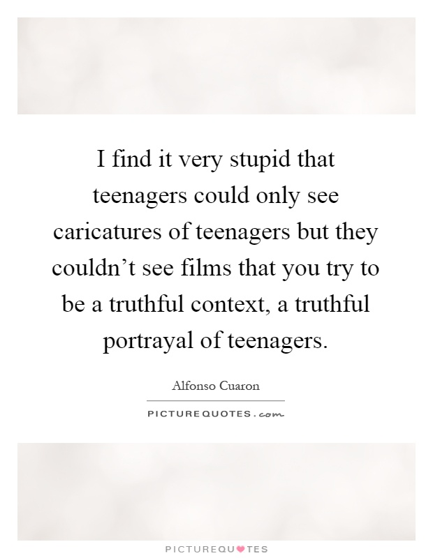 I find it very stupid that teenagers could only see caricatures of teenagers but they couldn't see films that you try to be a truthful context, a truthful portrayal of teenagers Picture Quote #1