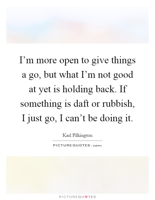 I'm more open to give things a go, but what I'm not good at yet is holding back. If something is daft or rubbish, I just go, I can't be doing it Picture Quote #1