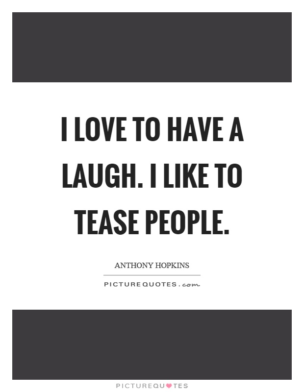 I love to have a laugh. I like to tease people Picture Quote #1
