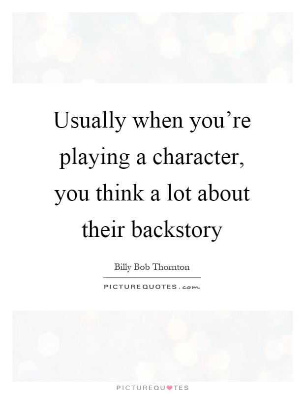 Usually when you're playing a character, you think a lot about their backstory Picture Quote #1