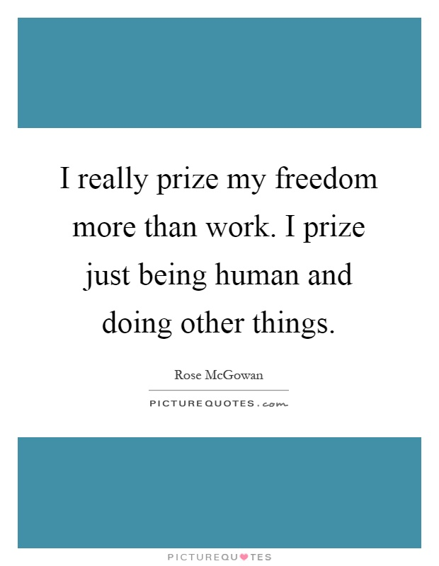 I really prize my freedom more than work. I prize just being human and doing other things Picture Quote #1