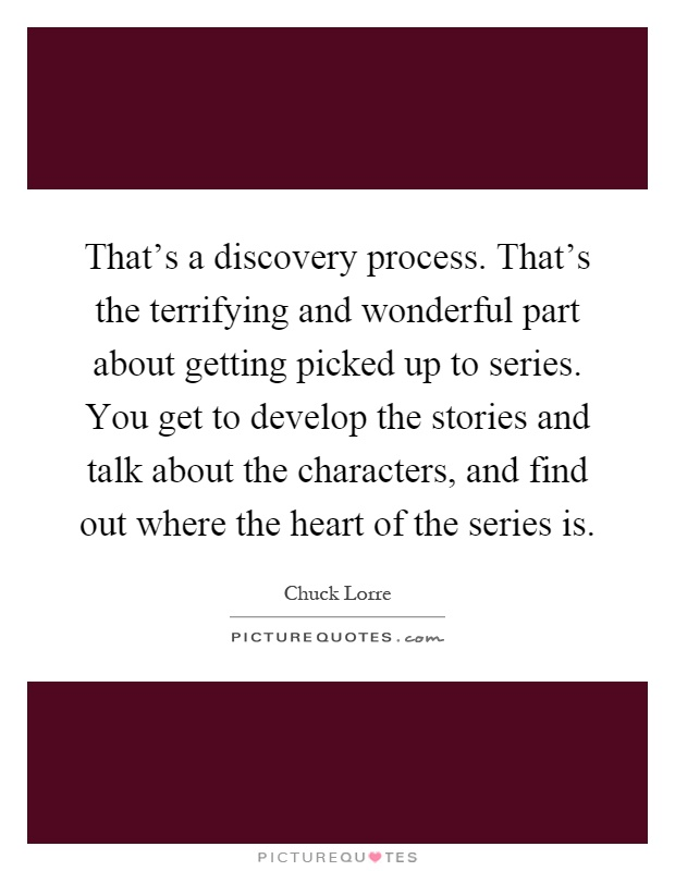 That's a discovery process. That's the terrifying and wonderful part about getting picked up to series. You get to develop the stories and talk about the characters, and find out where the heart of the series is Picture Quote #1
