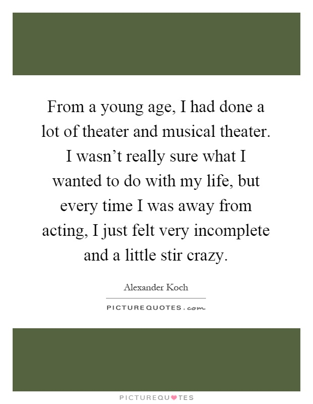 From a young age, I had done a lot of theater and musical theater. I wasn't really sure what I wanted to do with my life, but every time I was away from acting, I just felt very incomplete and a little stir crazy Picture Quote #1