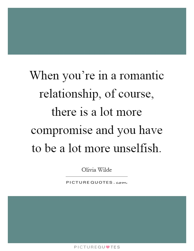 When you're in a romantic relationship, of course, there is a lot more compromise and you have to be a lot more unselfish Picture Quote #1