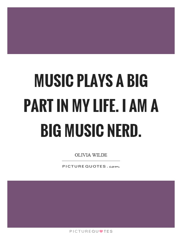 Music plays a big part in my life. I am a big music nerd Picture Quote #1