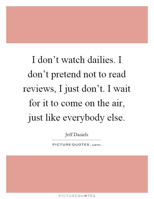 I don't watch dailies. I don't pretend not to read reviews, I just don't. I wait for it to come on the air, just like everybody else Picture Quote #1
