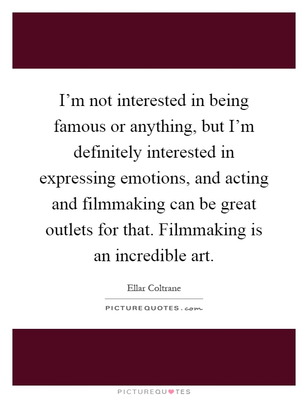 I'm not interested in being famous or anything, but I'm definitely interested in expressing emotions, and acting and filmmaking can be great outlets for that. Filmmaking is an incredible art Picture Quote #1