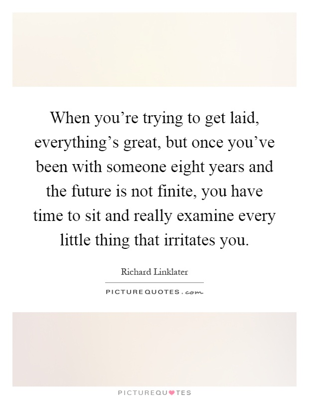 When you're trying to get laid, everything's great, but once you've been with someone eight years and the future is not finite, you have time to sit and really examine every little thing that irritates you Picture Quote #1