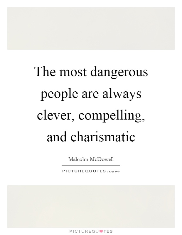 The most dangerous people are always clever, compelling, and charismatic Picture Quote #1