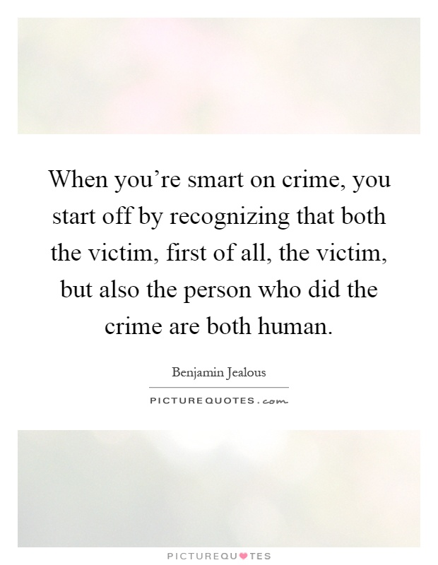 When you're smart on crime, you start off by recognizing that both the victim, first of all, the victim, but also the person who did the crime are both human Picture Quote #1