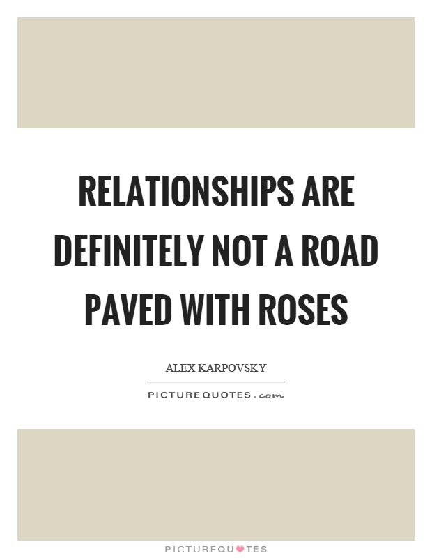 Relationships are definitely not a road paved with roses Picture Quote #1