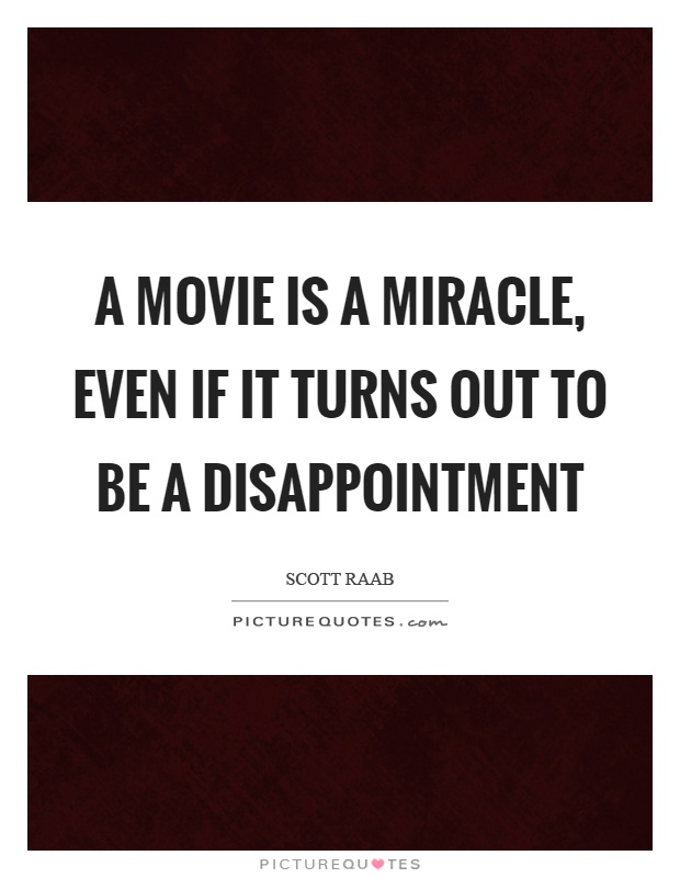 A movie is a miracle, even if it turns out to be a disappointment Picture Quote #1